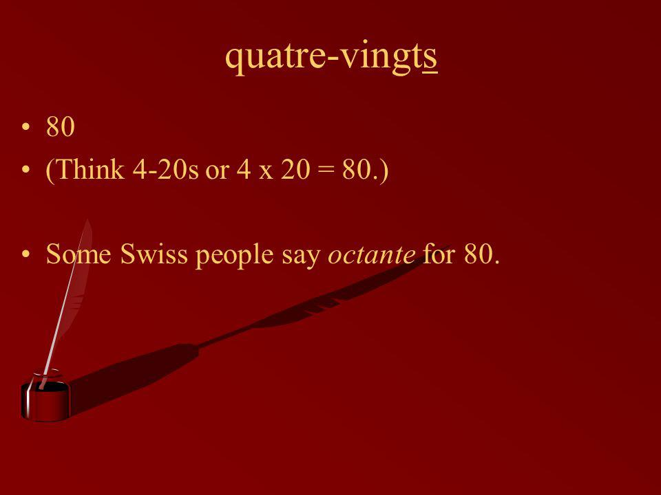 quatre-vingts 80 (Think 4-20s or 4 x 20 = 80.) Some Swiss people say octante for 80.