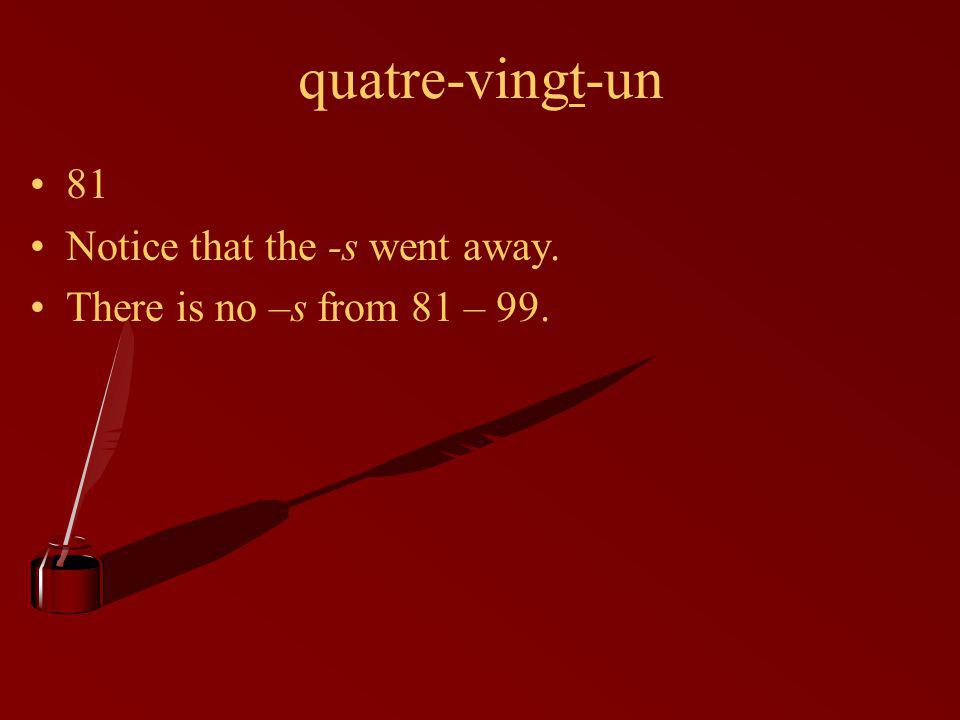 quatre-vingt-un 81 Notice that the -s went away. There is no –s from 81 – 99.