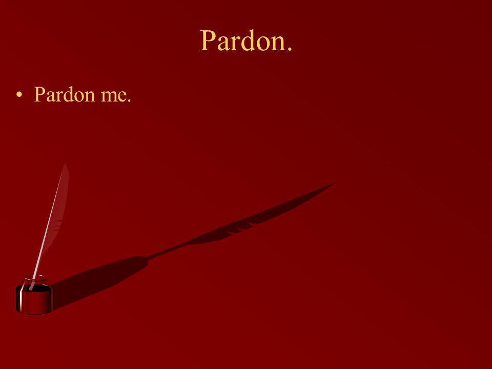 Pardon. Pardon me.