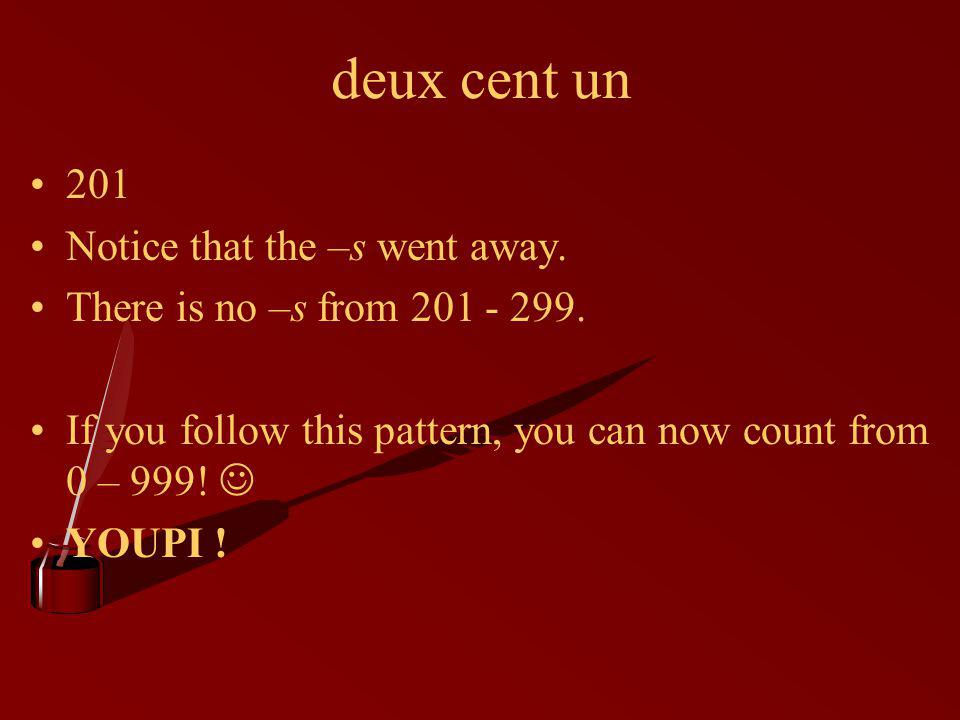 deux cent un 201 Notice that the –s went away. There is no –s from 201 - 299.