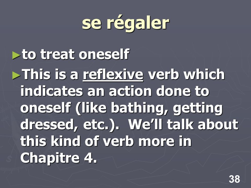 38 se régaler to treat oneself to treat oneself This is a reflexive verb which indicates an action done to oneself (like bathing, getting dressed, etc.).