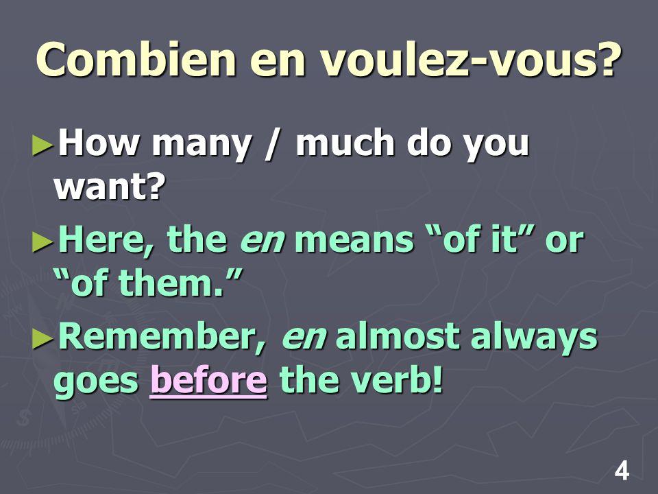 4 Combien en voulez-vous. How many / much do you want.