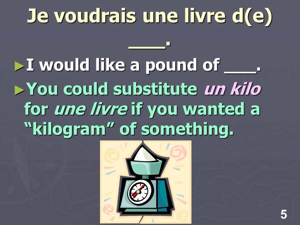 5 Je voudrais une livre d(e) ___. I would like a pound of ___.