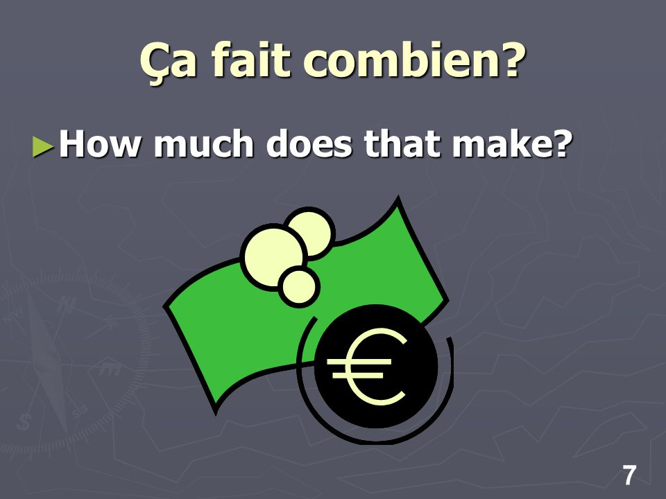 7 Ça fait combien How much does that make How much does that make