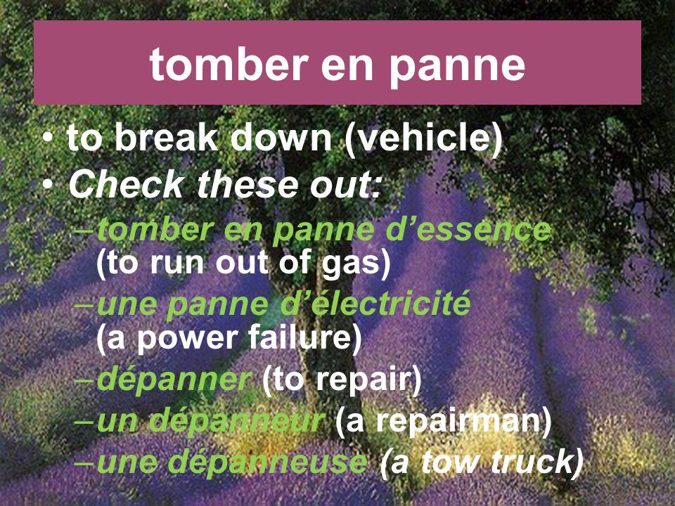 tomber en panne to break down (vehicle) Check these out: –tomber en panne dessence (to run out of gas) –une panne délectricité (a power failure) –dépanner (to repair) –un dépanneur (a repairman) –une dépanneuse (a tow truck)