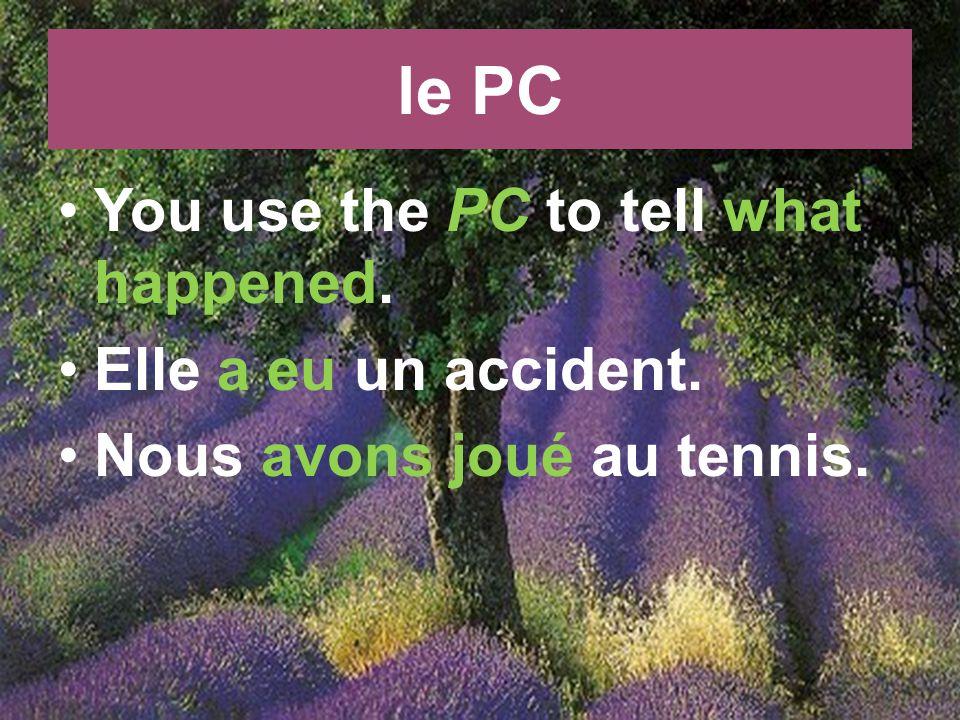 le PC You use the PC to tell what happened. Elle a eu un accident. Nous avons joué au tennis.
