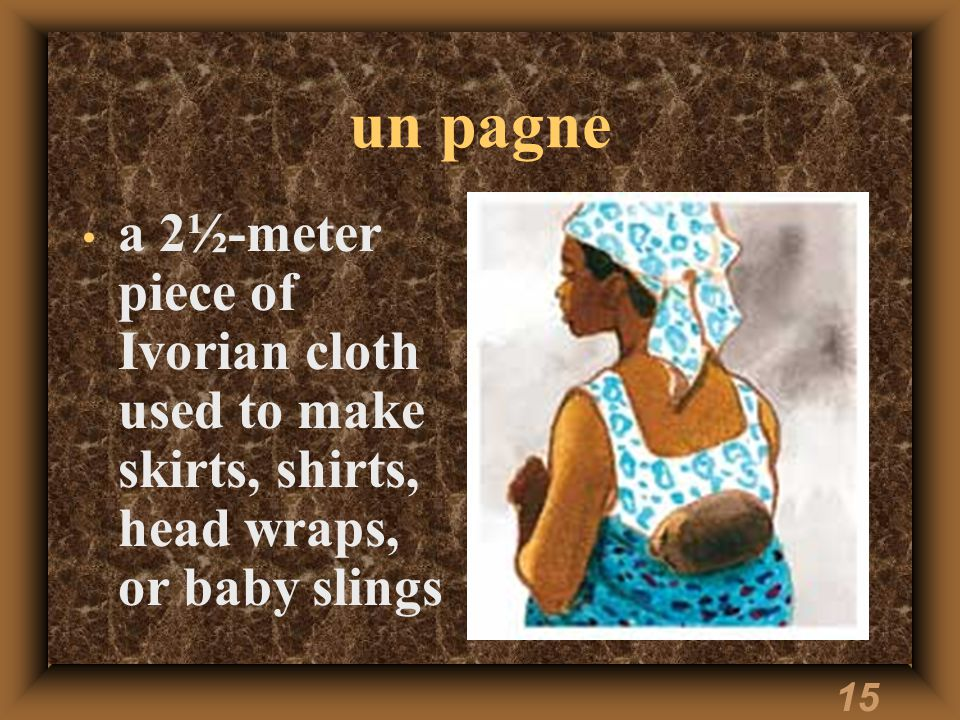 15 un pagne a 2½-meter piece of Ivorian cloth used to make skirts, shirts, head wraps, or baby slings
