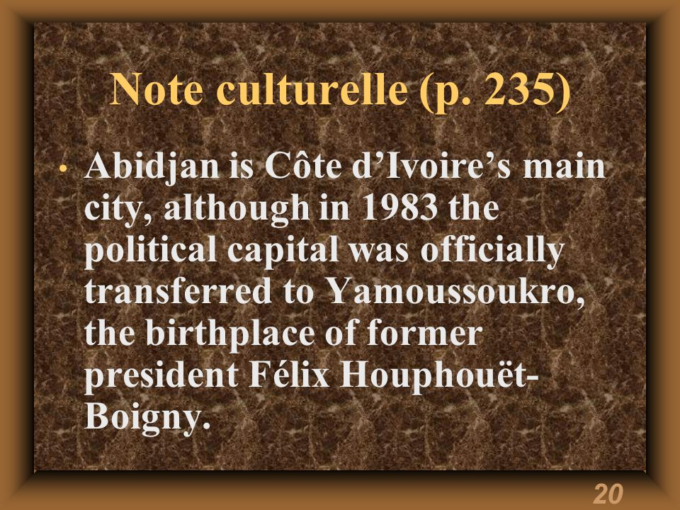 20 Note culturelle (p. 235) Abidjan is Côte dIvoires main city, although in 1983 the political capital was officially transferred to Yamoussoukro, the