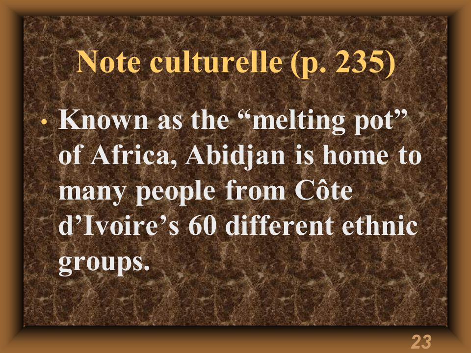 23 Note culturelle (p. 235) Known as the melting pot of Africa, Abidjan is home to many people from Côte dIvoires 60 different ethnic groups.