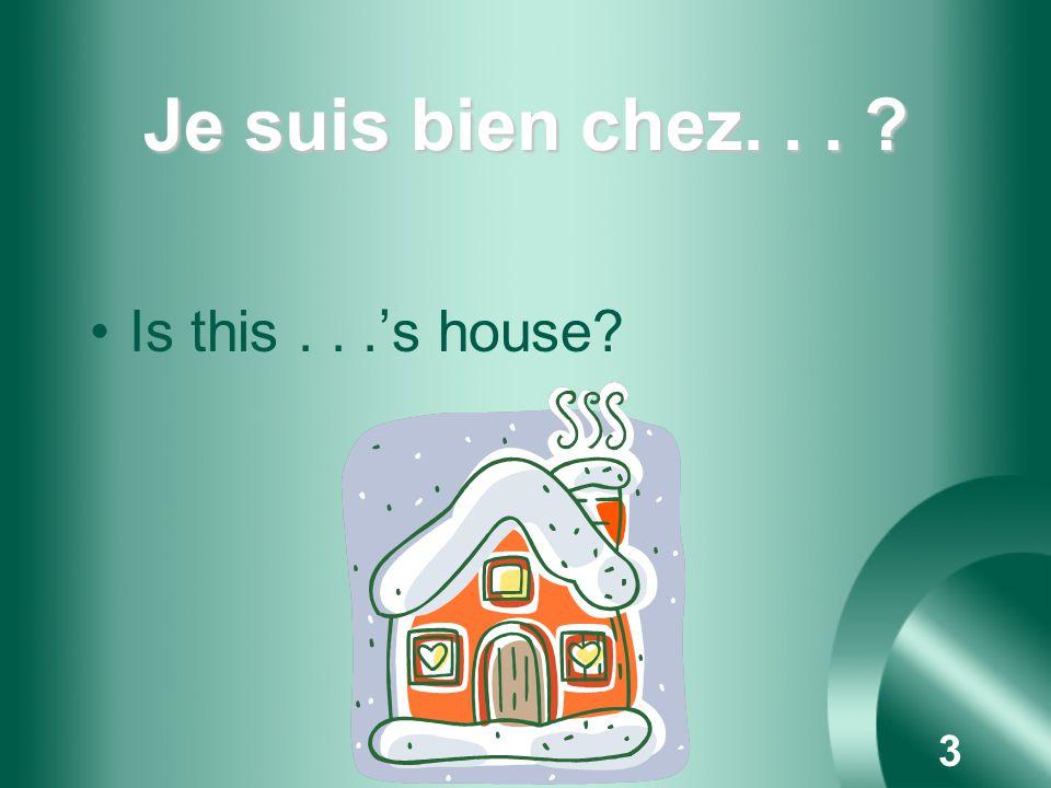 3 Je suis bien chez... ? Is this...s house?