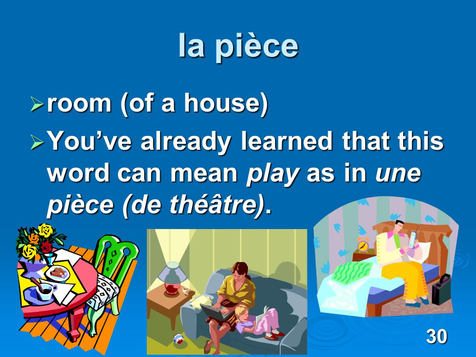 30 la pièce room (of a house) room (of a house) Youve already learned that this word can mean play as in une pièce (de théâtre).