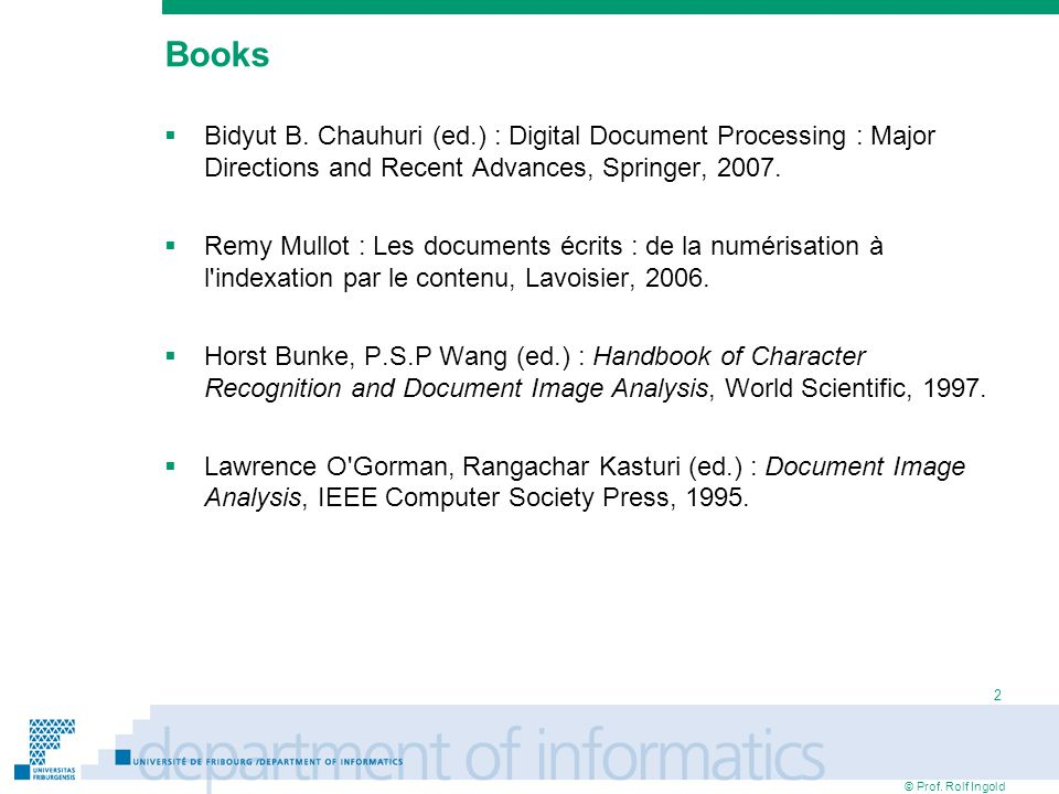© Prof. Rolf Ingold 2 Books Bidyut B. Chauhuri (ed.) : Digital Document Processing : Major Directions and Recent Advances, Springer, 2007. Remy Mullot