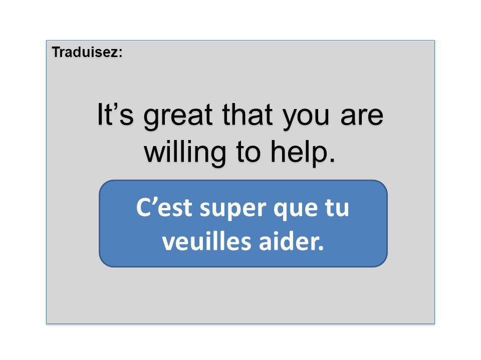 Traduisez: Its great that you are willing to help. Traduisez: Its great that you are willing to help. Cest super que tu veuilles aider.