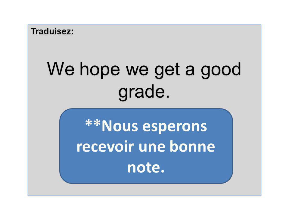 Traduisez: We hope we get a good grade. Traduisez: We hope we get a good grade.