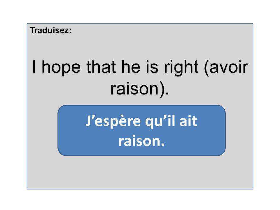 Traduisez: I hope that he is right (avoir raison).