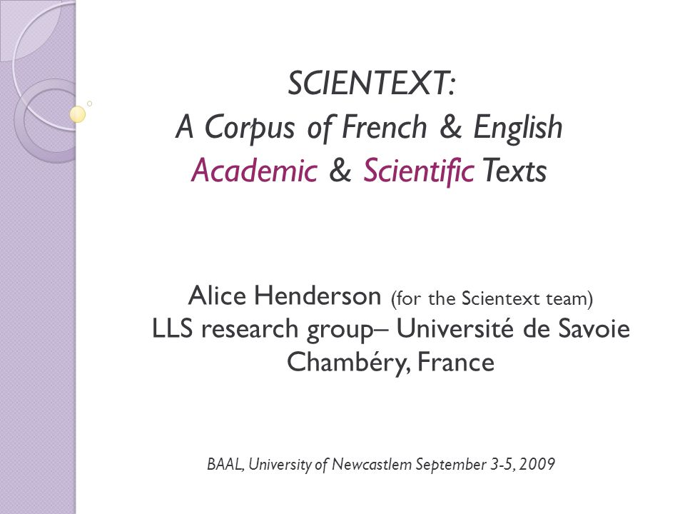 SCIENTEXT: A Corpus of French & English Academic & Scientific Texts Alice Henderson (for the Scientext team) LLS research group– Université de Savoie Chambéry, France BAAL, University of Newcastlem September 3-5, 2009