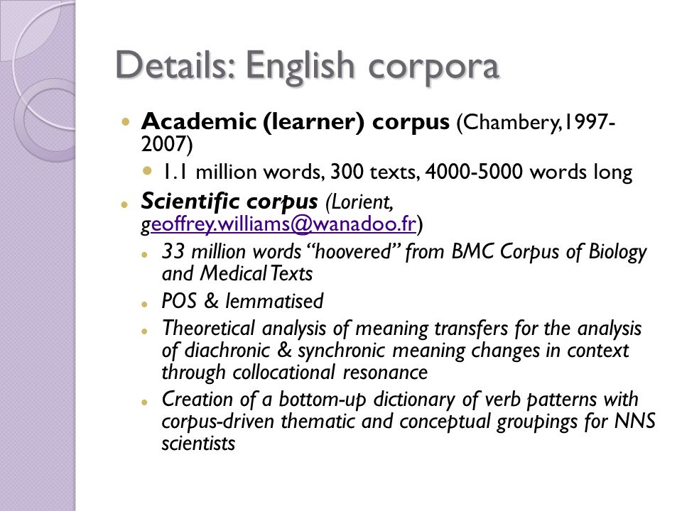 Details: English corpora Academic (learner) corpus (Chambery, ) 1.1 million words, 300 texts, words long Scientific corpus (Lorient, 33 million words hoovered from BMC Corpus of Biology and Medical Texts POS & lemmatised Theoretical analysis of meaning transfers for the analysis of diachronic & synchronic meaning changes in context through collocational resonance Creation of a bottom-up dictionary of verb patterns with corpus-driven thematic and conceptual groupings for NNS scientists
