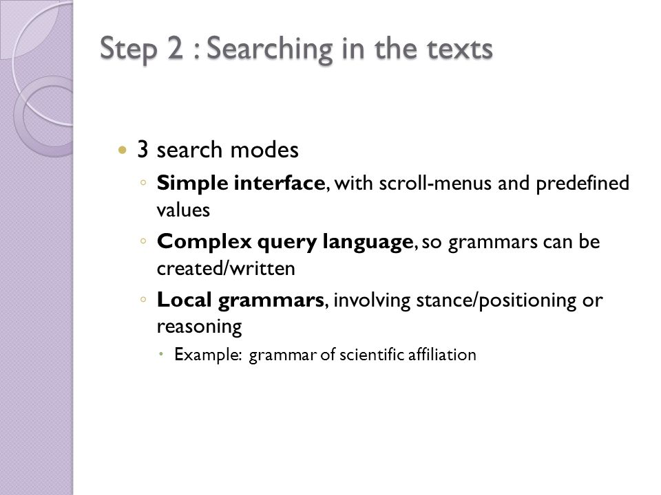 Step 2 : Searching in the texts 3 search modes Simple interface, with scroll-menus and predefined values Complex query language, so grammars can be created/written Local grammars, involving stance/positioning or reasoning Example: grammar of scientific affiliation