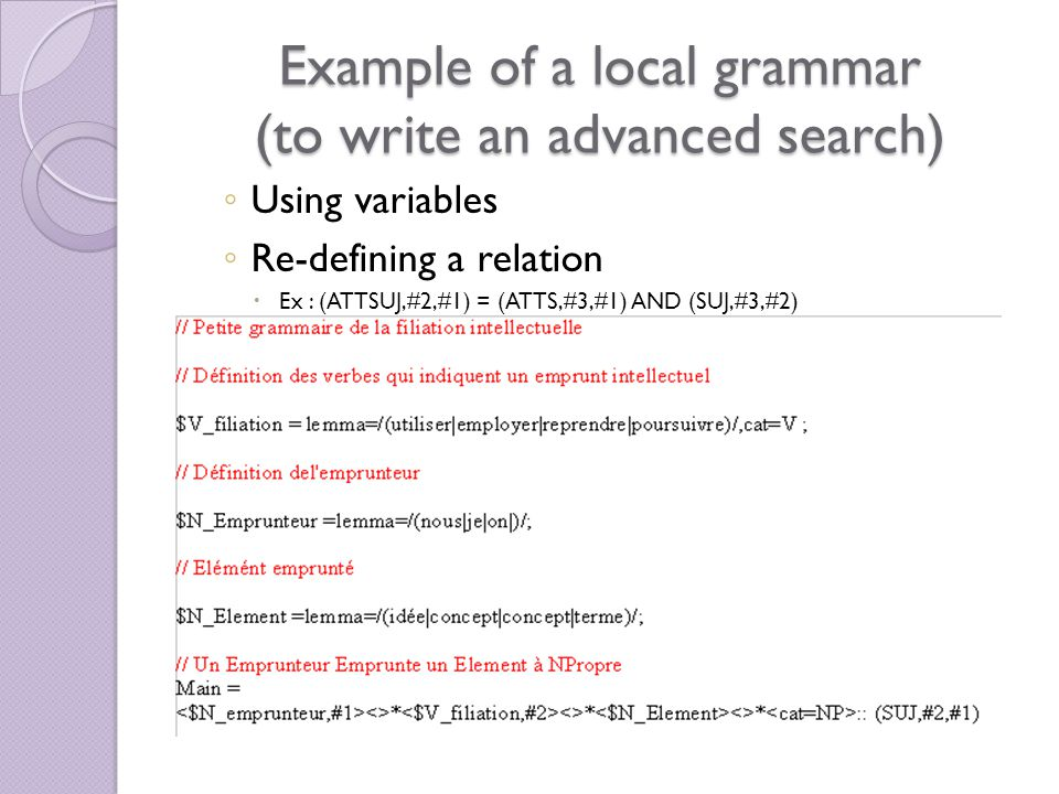 Example of a local grammar (to write an advanced search) Using variables Re-defining a relation Ex : (ATTSUJ,#2,#1) = (ATTS,#3,#1) AND (SUJ,#3,#2)