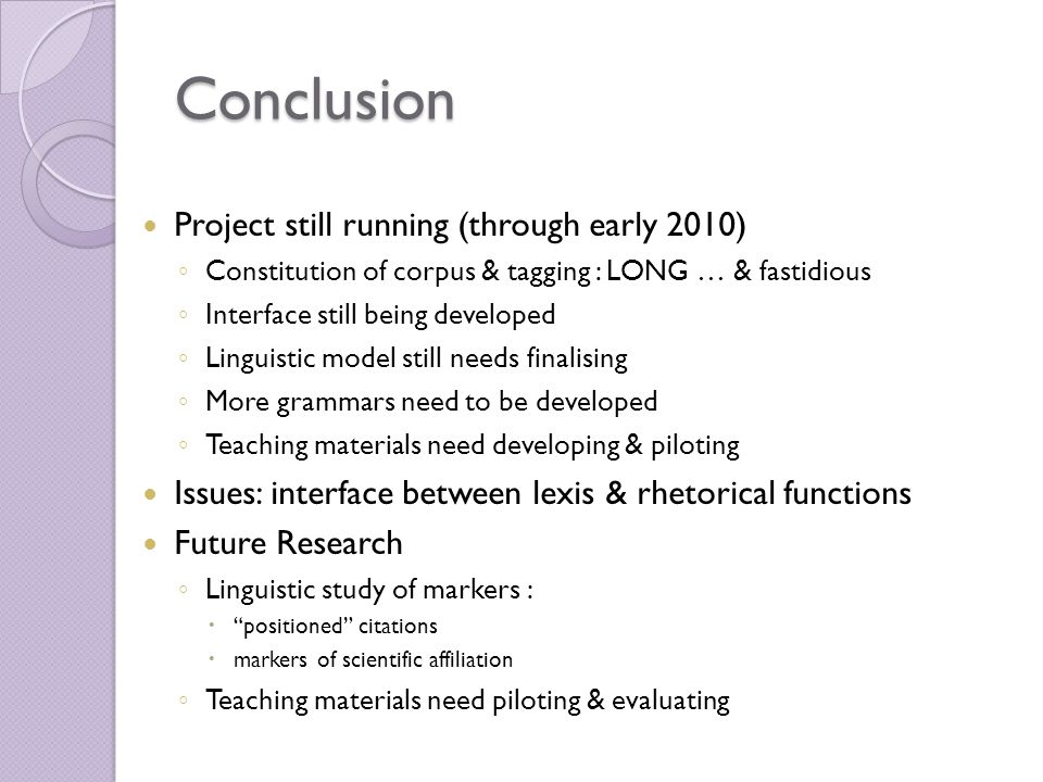 Conclusion Project still running (through early 2010) Constitution of corpus & tagging : LONG … & fastidious Interface still being developed Linguistic model still needs finalising More grammars need to be developed Teaching materials need developing & piloting Issues: interface between lexis & rhetorical functions Future Research Linguistic study of markers : positioned citations markers of scientific affiliation Teaching materials need piloting & evaluating
