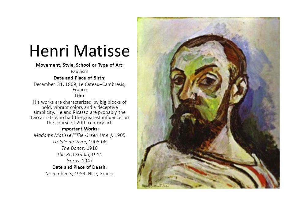 Henri Matisse Movement, Style, School or Type of Art: Fauvism Date and Place of Birth: December 31, 1869, Le Cateau–Cambrésis, France Life: His works are characterized by big blocks of bold, vibrant colors and a deceptive simplicity.