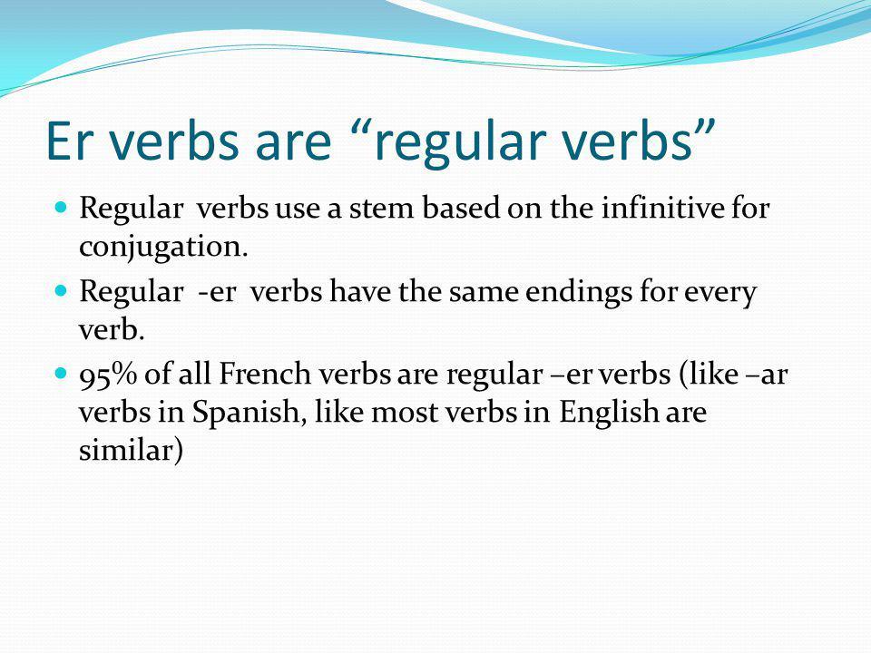 Er verbs are regular verbs Regular verbs use a stem based on the infinitive for conjugation. Regular -er verbs have the same endings for every verb. 9
