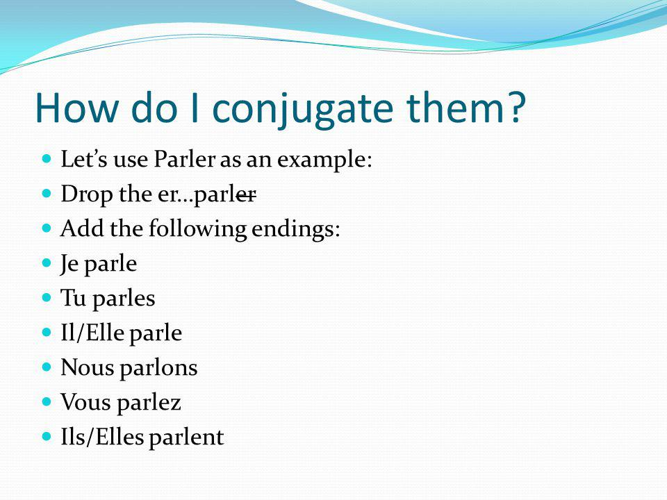 How do I conjugate them? Lets use Parler as an example: Drop the er…parler Add the following endings: Je parle Tu parles Il/Elle parle Nous parlons Vo