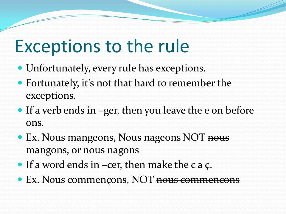 Exceptions to the rule Unfortunately, every rule has exceptions. Fortunately, its not that hard to remember the exceptions. If a verb ends in –ger, th