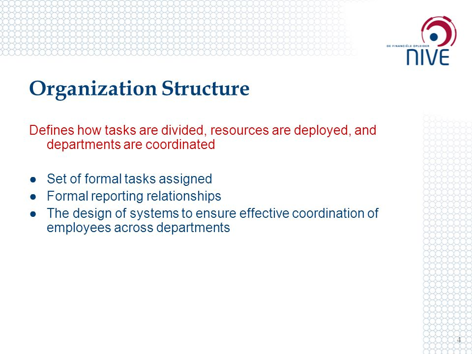 Organization Structure 4 Defines how tasks are divided, resources are deployed, and departments are coordinated ●Set of formal tasks assigned ●Formal reporting relationships ●The design of systems to ensure effective coordination of employees across departments
