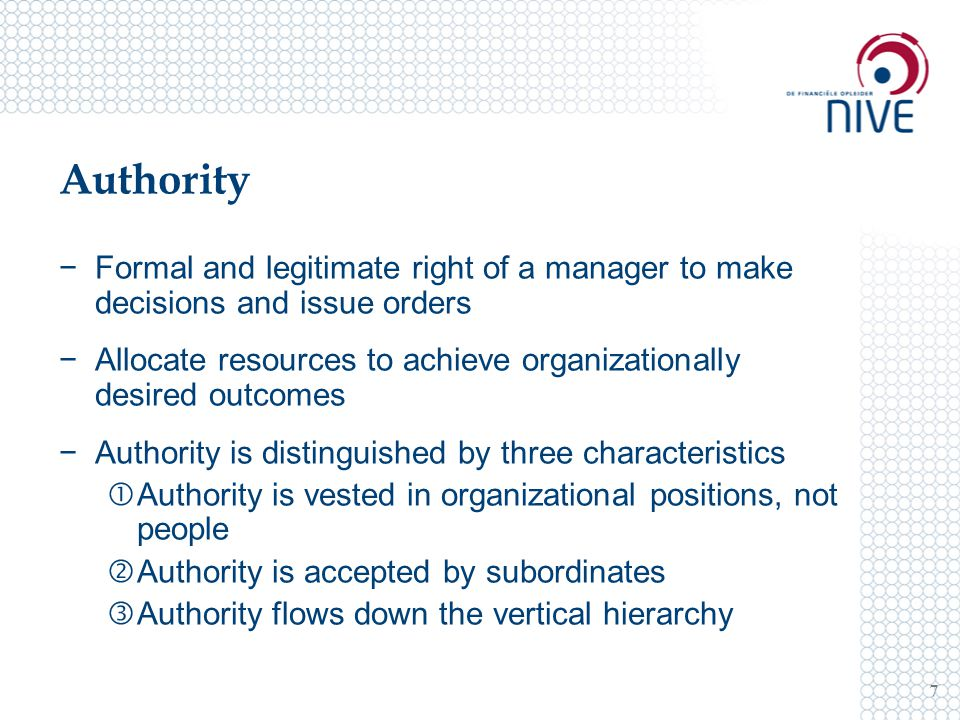 Authority 7 −Formal and legitimate right of a manager to make decisions and issue orders −Allocate resources to achieve organizationally desired outcomes −Authority is distinguished by three characteristics  Authority is vested in organizational positions, not people  Authority is accepted by subordinates  Authority flows down the vertical hierarchy