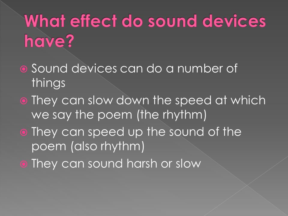  Sound devices can do a number of things  They can slow down the speed at which we say the poem (the rhythm)  They can speed up the sound of the poem (also rhythm)  They can sound harsh or slow