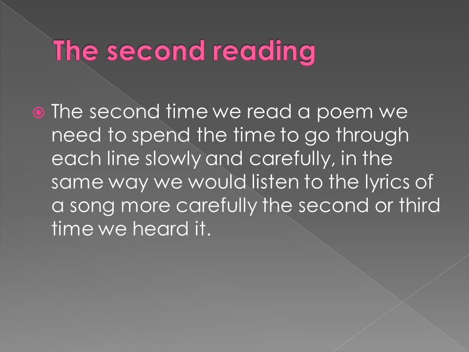  The second time we read a poem we need to spend the time to go through each line slowly and carefully, in the same way we would listen to the lyrics of a song more carefully the second or third time we heard it.