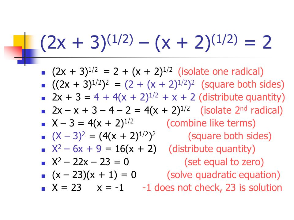 (2x + 3) (1/2) – (x + 2) (1/2) = 2 (2x + 3) 1/2 = 2 + (x + 2) 1/2 (isolate one radical) ((2x + 3) 1/2 ) 2 = (2 + (x + 2) 1/2 ) 2 (square both sides) 2x + 3 = 4 + 4(x + 2) 1/2 + x + 2 (distribute quantity) 2x – x + 3 – 4 – 2 = 4(x + 2) 1/2 (isolate 2 nd radical) X – 3 = 4(x + 2) 1/2 (combine like terms) (X – 3) 2 = (4(x + 2) 1/2 ) 2 (square both sides) X 2 – 6x + 9 = 16(x + 2) (distribute quantity) X 2 – 22x – 23 = 0 (set equal to zero) (x – 23)(x + 1) = 0 (solve quadratic equation) X = 23 x = does not check, 23 is solution