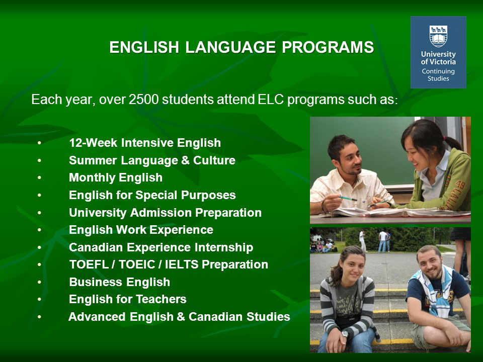 Each year, over 2500 students attend ELC programs such as : ENGLISH LANGUAGE PROGRAMS 12-Week Intensive English Summer Language & Culture Monthly English English for Special Purposes University Admission Preparation English Work Experience Canadian Experience Internship TOEFL / TOEIC / IELTS Preparation Business English English for Teachers Advanced English & Canadian Studies
