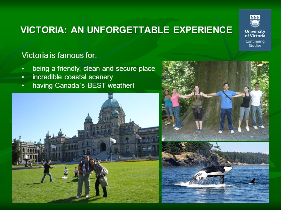 VICTORIA: AN UNFORGETTABLE EXPERIENCE Victoria is famous for: being a friendly, clean and secure place incredible coastal scenery having Canada´s BEST weather!