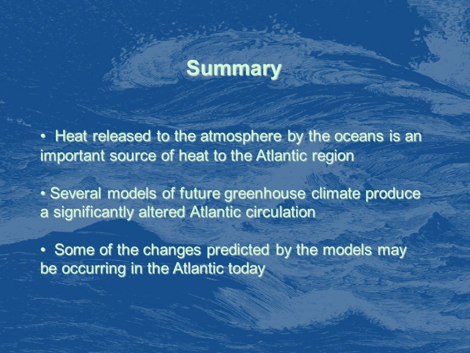 Summary Heat released to the atmosphere by the oceans is an important source of heat to the Atlantic region Heat released to the atmosphere by the oceans is an important source of heat to the Atlantic region Several models of future greenhouse climate produce a significantly altered Atlantic circulation Several models of future greenhouse climate produce a significantly altered Atlantic circulation Some of the changes predicted by the models may be occurring in the Atlantic today Some of the changes predicted by the models may be occurring in the Atlantic today