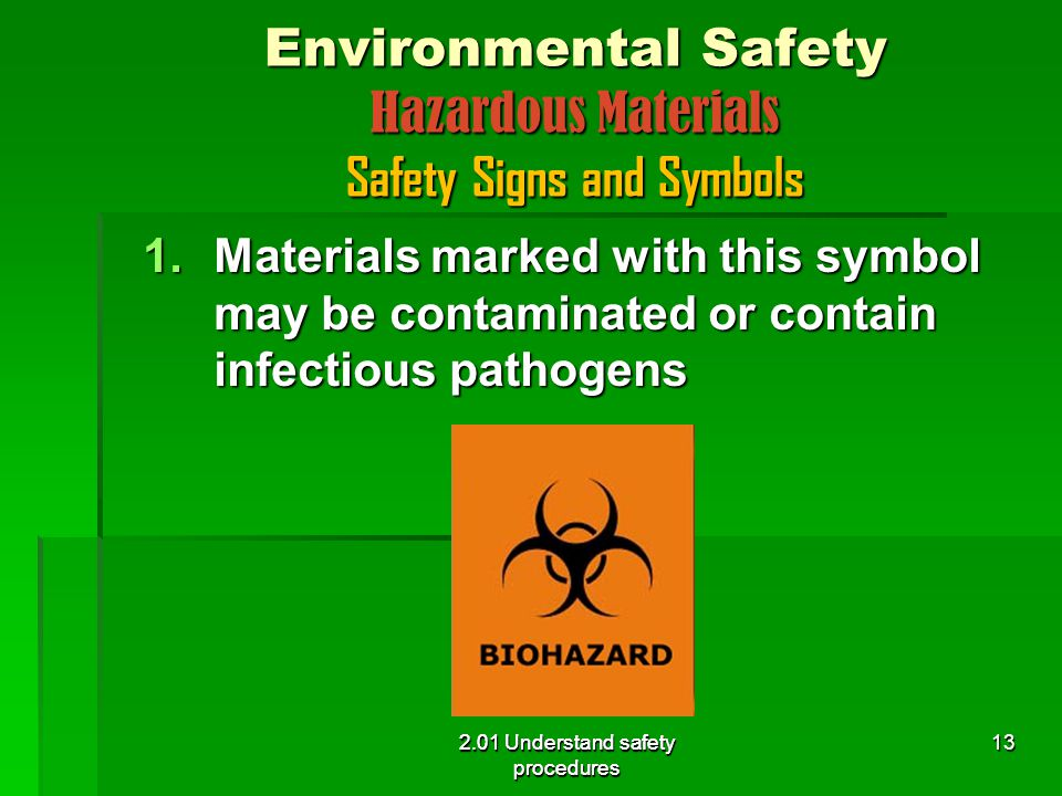 2.01 Understand safety procedures Environmental Safety Hazardous Materials Safety Signs and Symbols 1.Materials marked with this symbol may be contaminated or contain infectious pathogens 2.01 Understand safety procedures 13