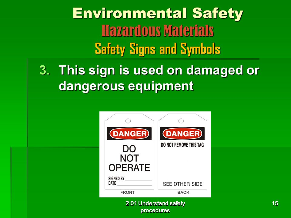 2.01 Understand safety procedures Environmental Safety Hazardous Materials Safety Signs and Symbols 3.This sign is used on damaged or dangerous equipment 2.01 Understand safety procedures 15