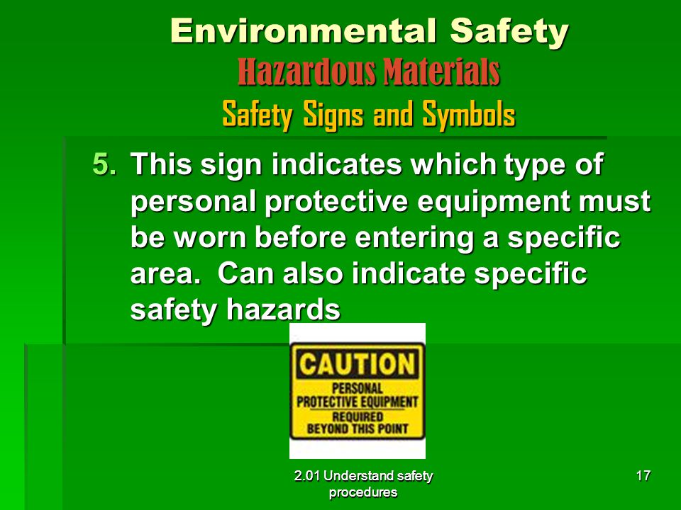2.01 Understand safety procedures Environmental Safety Hazardous Materials Safety Signs and Symbols 5.This sign indicates which type of personal protective equipment must be worn before entering a specific area.