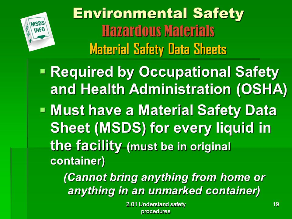 2.01 Understand safety procedures Environmental Safety Hazardous Materials Material Safety Data Sheets  Required by Occupational Safety and Health Administration (OSHA)  Must have a Material Safety Data Sheet (MSDS) for every liquid in the facility (must be in original container) (Cannot bring anything from home or anything in an unmarked container) 2.01 Understand safety procedures 19