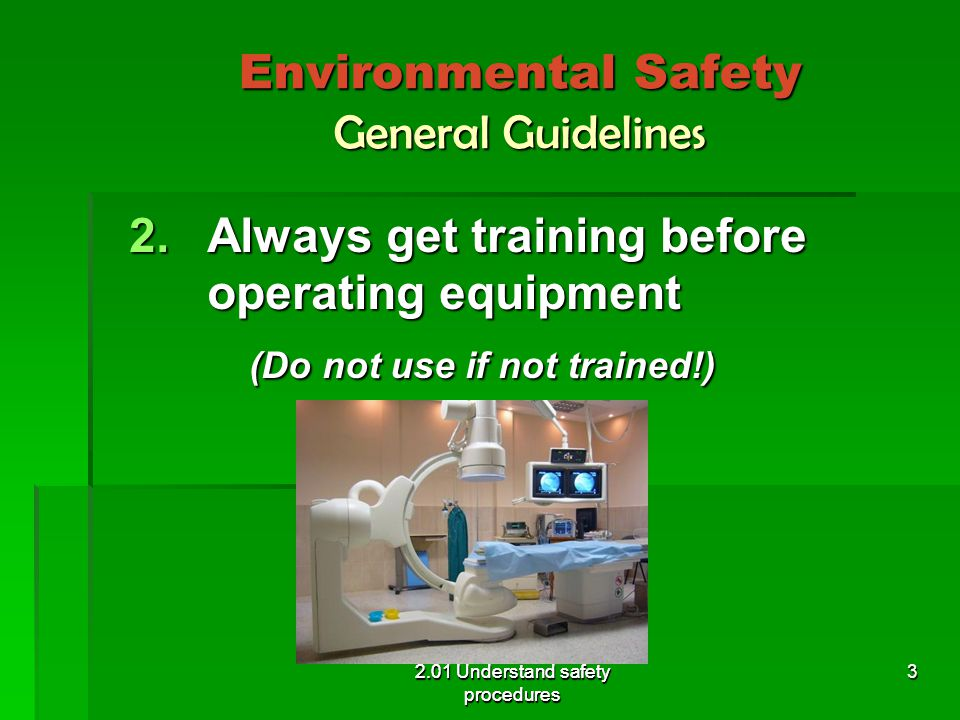 Environmental Safety General Guidelines 2.Always get training before operating equipment (Do not use if not trained!) (Do not use if not trained!) 2.01 Understand safety procedures 3