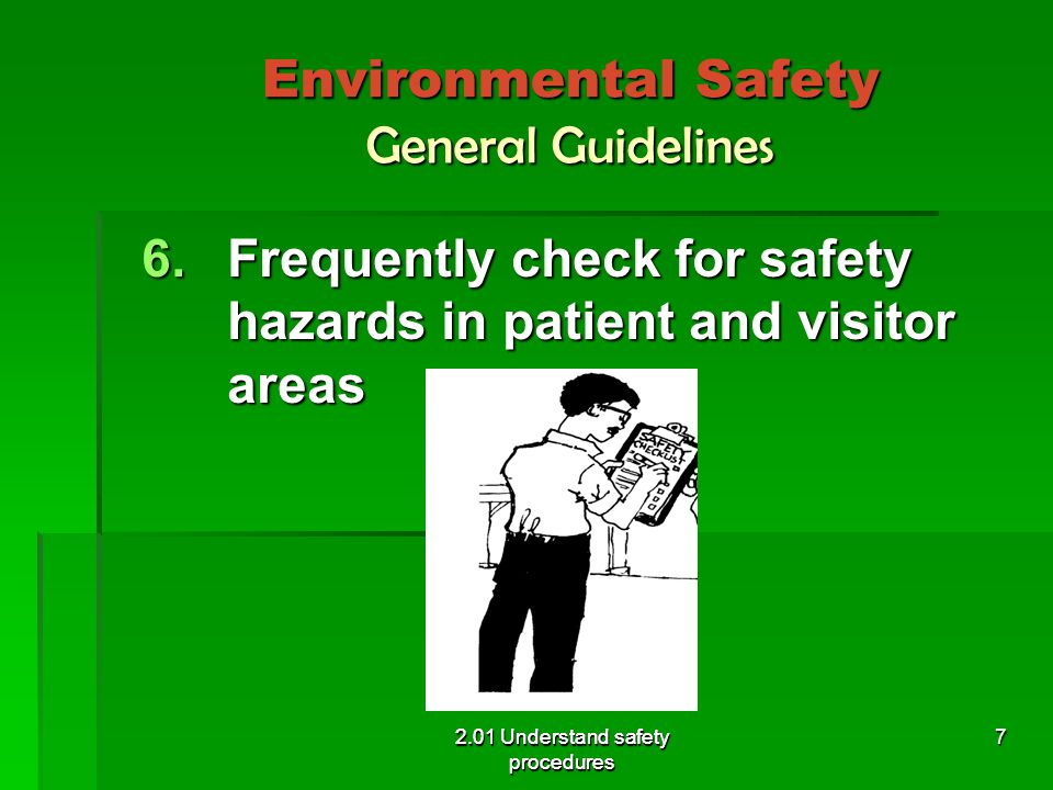 Environmental Safety General Guidelines 6.Frequently check for safety hazards in patient and visitor areas 2.01 Understand safety procedures 7