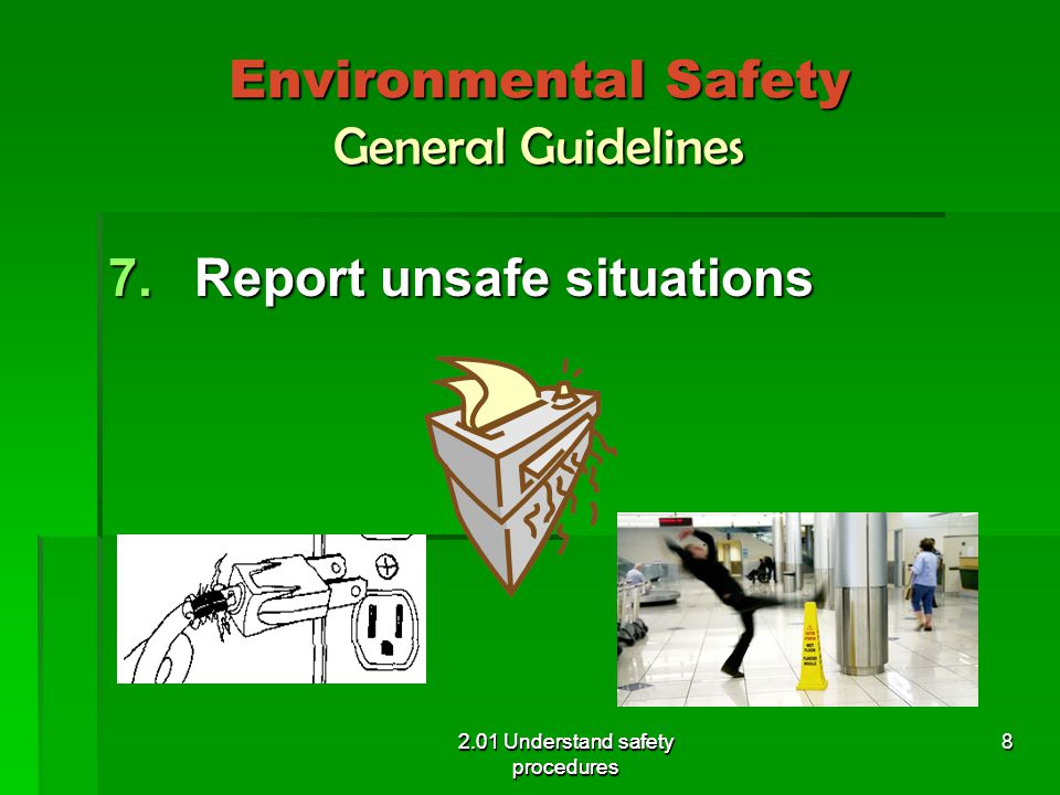 Environmental Safety General Guidelines 7.Report unsafe situations 2.01 Understand safety procedures 8
