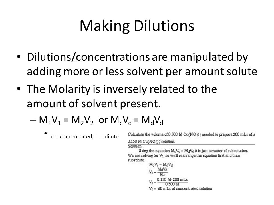 Making Dilutions Dilutions/concentrations are manipulated by adding more or less solvent per amount solute The Molarity is inversely related to the amount of solvent present.