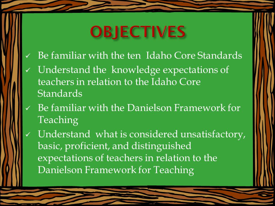 Be familiar with the ten Idaho Core Standards Understand the knowledge expectations of teachers in relation to the Idaho Core Standards Be familiar with the Danielson Framework for Teaching Understand what is considered unsatisfactory, basic, proficient, and distinguished expectations of teachers in relation to the Danielson Framework for Teaching