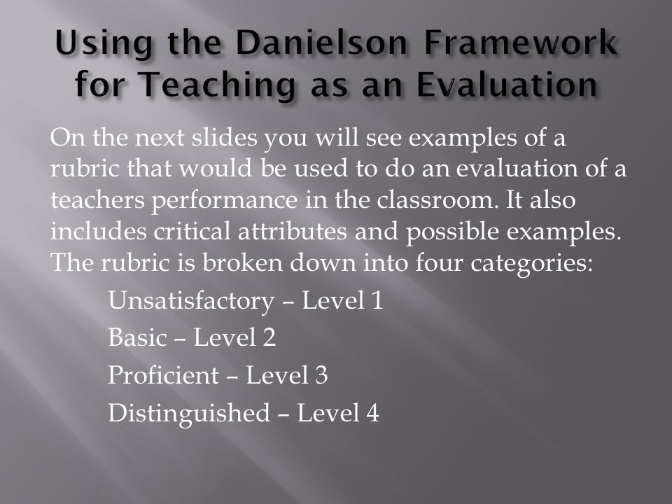 On the next slides you will see examples of a rubric that would be used to do an evaluation of a teachers performance in the classroom.