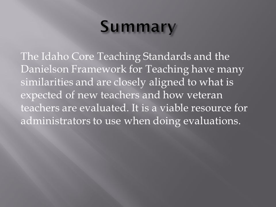 The Idaho Core Teaching Standards and the Danielson Framework for Teaching have many similarities and are closely aligned to what is expected of new teachers and how veteran teachers are evaluated.