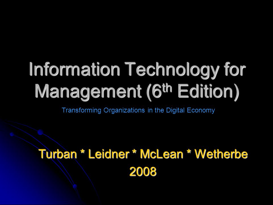 Information Technology for Management (6 th Edition) Turban * Leidner * McLean * Wetherbe 2008 Transforming Organizations in the Digital Economy