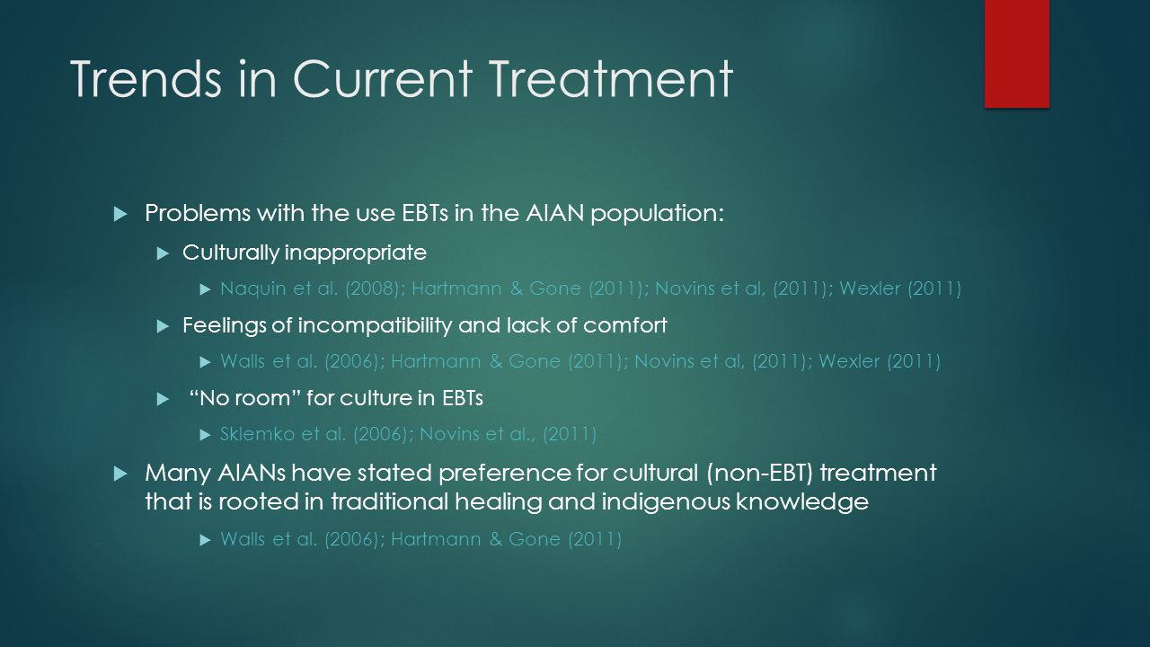 Trends in Current Treatment  Problems with the use EBTs in the AIAN population:  Culturally inappropriate  Naquin et al.