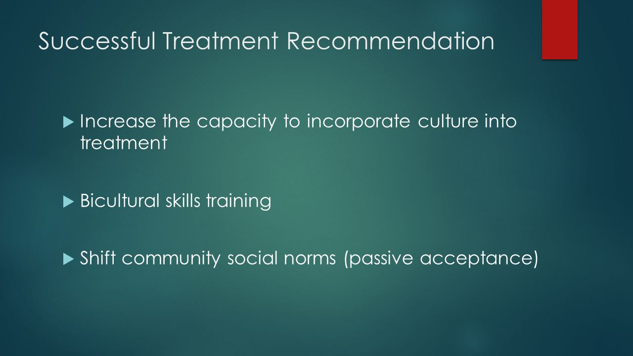 Successful Treatment Recommendation  Increase the capacity to incorporate culture into treatment  Bicultural skills training  Shift community social norms (passive acceptance)